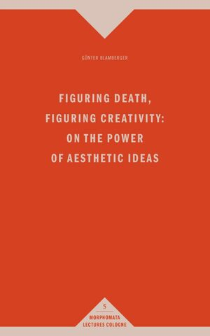Cover Figuring Death, Figuring Creativity: On the Power of Aesthetic Ideas