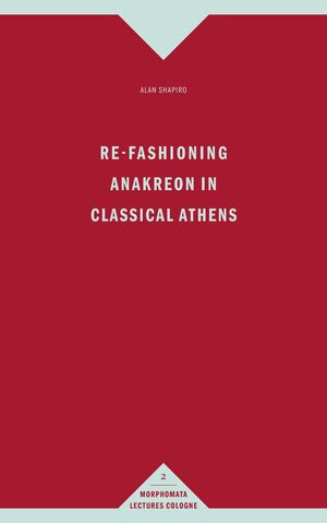 Cover Re-Fashioning Anakreon in Classical Athens